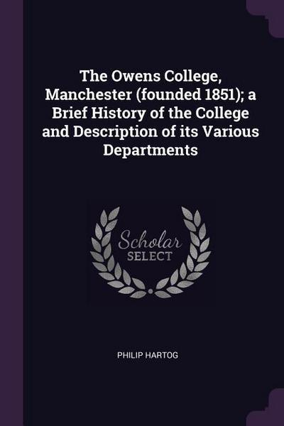 The Owens College, Manchester (Founded 1851); A Brief History of the College and Description of Its Various Departments
