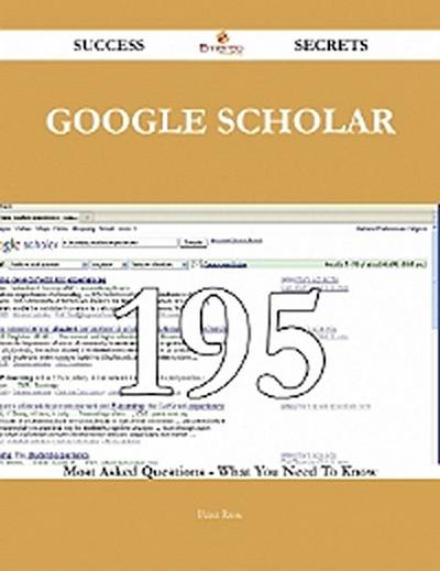 Google Scholar 195 Success Secrets - 195 Most Asked Questions On Google Scholar - What You Need To Know