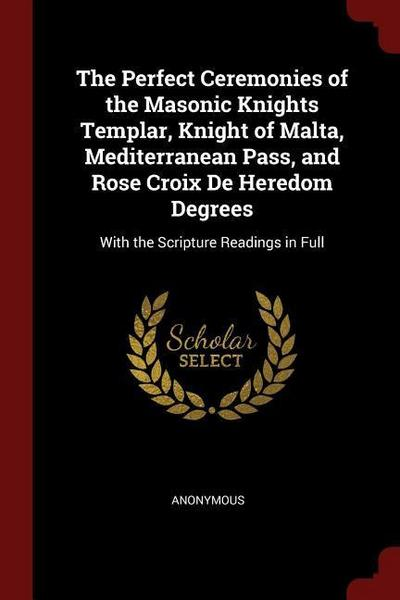 The Perfect Ceremonies of the Masonic Knights Templar, Knight of Malta, Mediterranean Pass, and Rose Croix de Heredom Degrees: With the Scripture Read