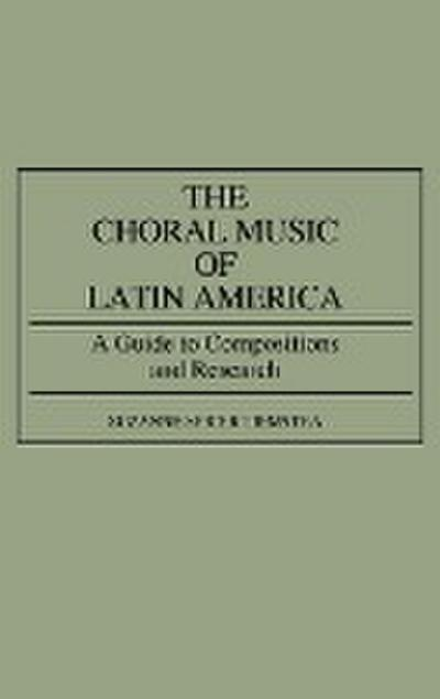 The Choral Music of Latin America: A Guide to Compositions and Research