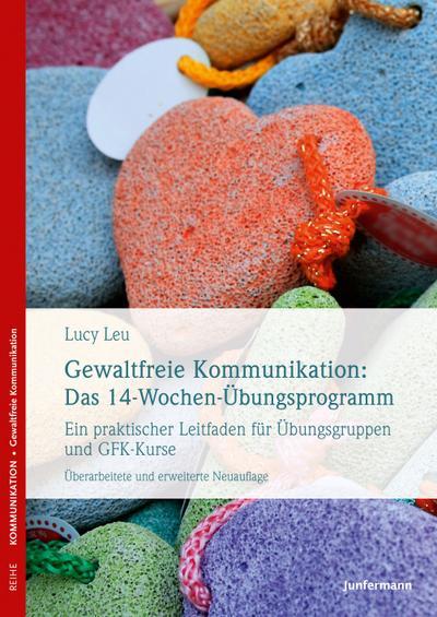 Gewaltfreie Kommunikation: Das 14-Wochen-Übungsprogramm: Ein praktischer Leitfaden für Übungsgruppen und GFK-Kurse