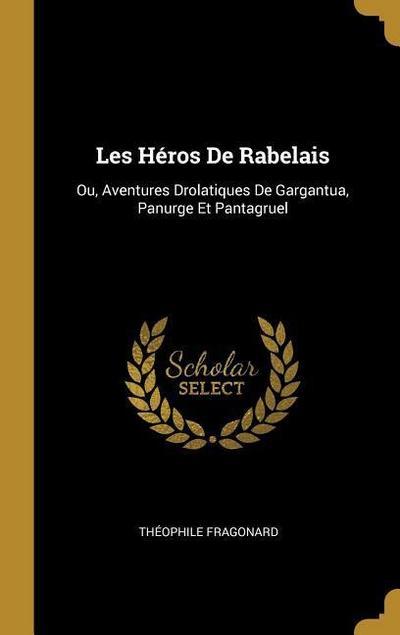 Les Héros de Rabelais: Ou, Aventures Drolatiques de Gargantua, Panurge Et Pantagruel