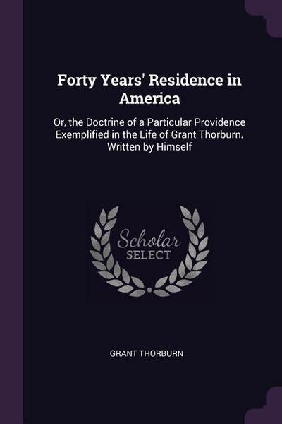 Forty Years' Residence in America: Or, the Doctrine of a Particular Providence Exemplified in the Life of Grant Thorburn. Written by Himself