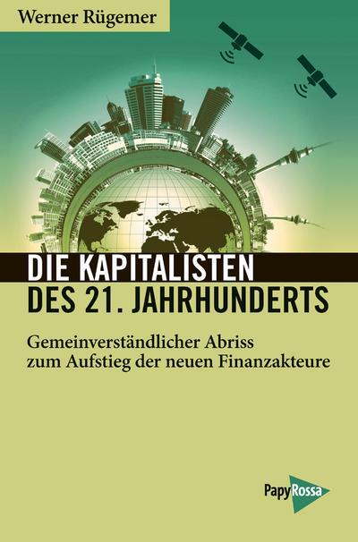 Die Kapitalisten des 21. Jahrhunderts: Gemeinverständlicher Abriss zum Aufstieg der neuen Finanzakteure (Neue Kleine Bibliothek)