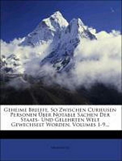 Geheime Brieffe, So Zwischen Curieusen Personen Über Notable Sachen Der Staats- Und Gelehrten Welt Gewechselt Worden, Volumes 1-9...