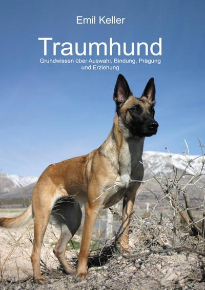 Traumhund: Grundwissen über Auswahl, Bindung, Prägung und Erziehung Emil Keller Author