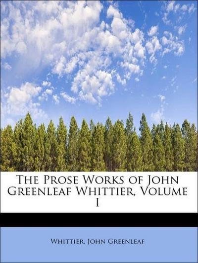The Prose Works of John Greenleaf Whittier, Volume I