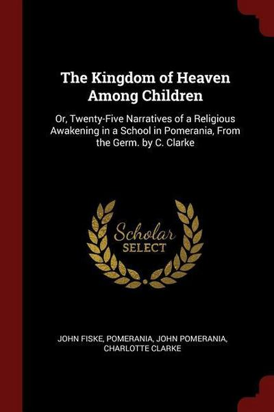 The Kingdom of Heaven Among Children: Or, Twenty-Five Narratives of a Religious Awakening in a School in Pomerania, from the Germ. by C. Clarke