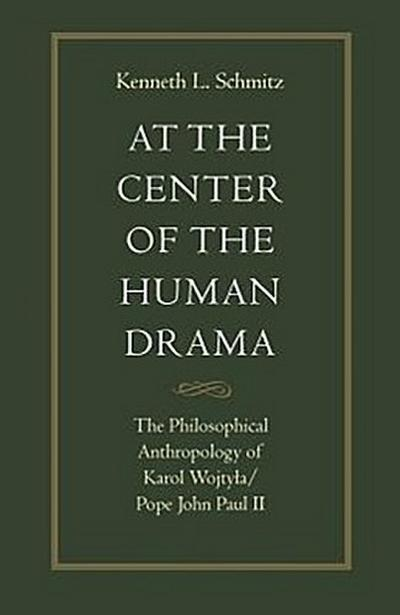 At the Center of the Human Drama: The Philosophical Anthropology of Karol Wojtya/Pope John Paul II