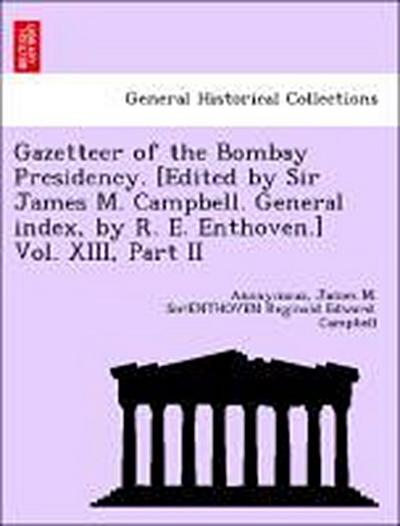 Gazetteer of the Bombay Presidency. [Edited by Sir James M. Campbell. General index, by R. E. Enthoven.] Vol. XIII, Part II