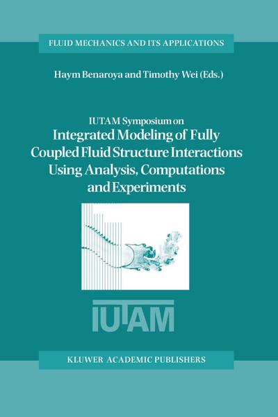 IUTAM Symposium on Integrated Modeling of Fully Coupled Fluid Structure Interactions Using Analysis, Computations and Experiments
