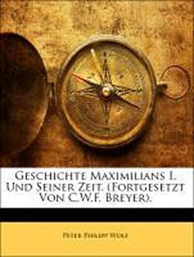 Geschichte Maximilians I. Und Seiner Zeit. (Fortgesetzt Von C.W.F. Breyer). Erster Band