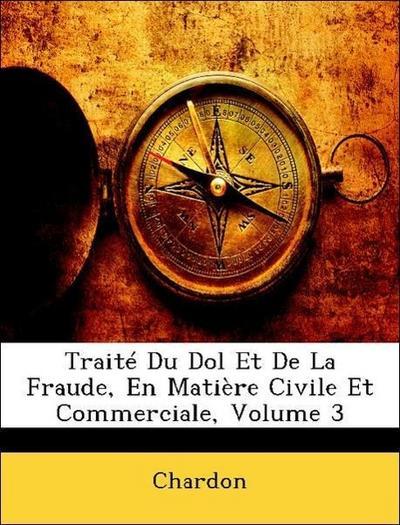 Chardon: Traité Du Dol Et De La Fraude, En Matière Civile Et