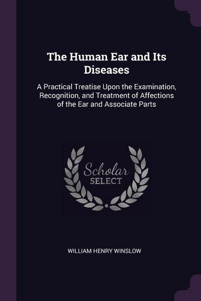 The Human Ear and Its Diseases: A Practical Treatise Upon the Examination, Recognition, and Treatment of Affections of the Ear and Associate Parts