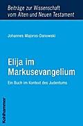 Elija im Markusevangelium: Ein Buch im Kontext des Judentums (Beiträge zur Wissenschaft vom Alten und Neuen Testament)