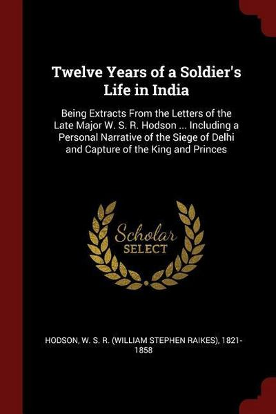 Twelve Years of a Soldier's Life in India: Being Extracts from the Letters of the Late Major W. S. R. Hodson ... Including a Personal Narrative of the