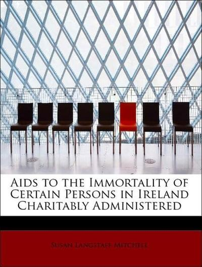 Aids to the Immortality of Certain Persons in Ireland Charitably Administered