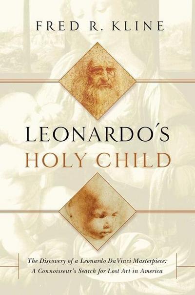 Leonardo`s Holy Child - The Discovery of a Leonardo Da Vinci Masterpiece: A Connoiseur`s Search for Lost Art in America