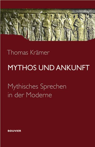 Mythos und Ankunft: Mythisches Sprechen in der Moderne - Bouvier Verlag - Taschenbuch, Deutsch, Thomas Krämer, Mythisches Sprechen in der Moderne, Mythisches Sprechen in der Moderne