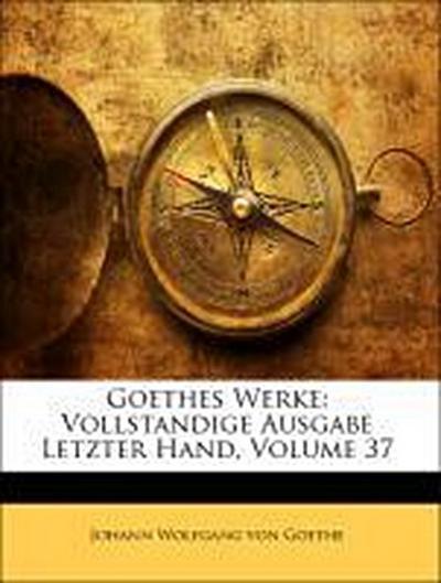 Goethes Werke: Vollständige Ausgabe, letzter hand, Siebenunddreißigster Band