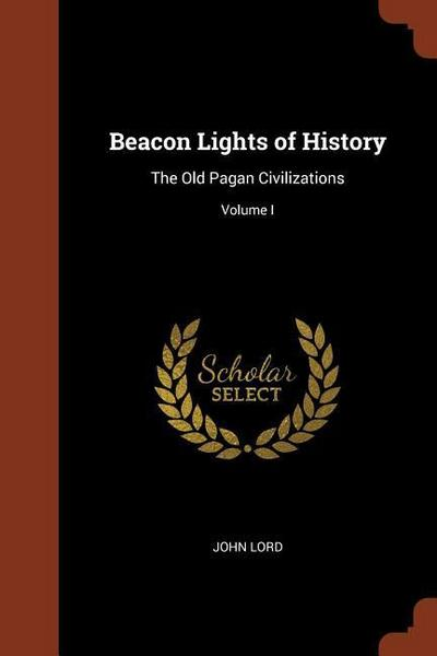Beacon Lights of History: The Old Pagan Civilizations; Volume I