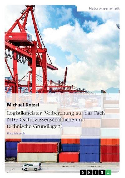 Logistikmeister. Vorbereitung auf das Fach NTG (Naturwissenschaftliche und technische Grundlagen)