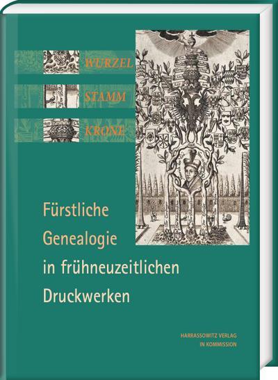Wurzel, Stamm, Krone: Fürstliche Genealogie in frühneuzeitlichen Druckwerken