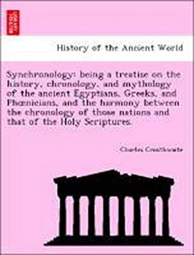 Synchronology: being a treatise on the history, chronology, and mythology of the ancient Egyptians, Greeks, and Phoenicians, and the harmony between the chronology of those nations and that of the Holy Scriptures.