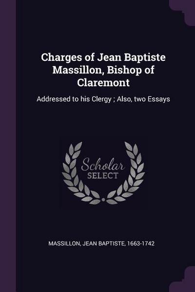 Charges of Jean Baptiste Massillon, Bishop of Claremont: Addressed to His Clergy; Also, Two Essays