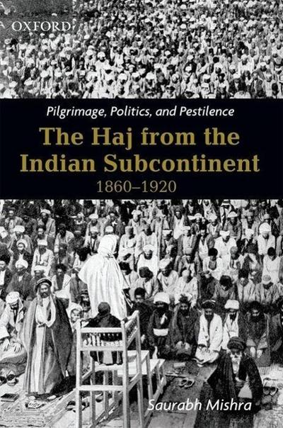 Pilgrimage, Politics and Pestilence: The Haj from the Indian Subcontinent, 1860-1920