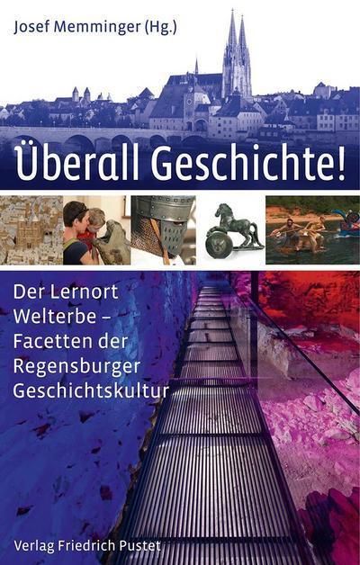 Überall Geschichte!: Der Lernort Welterbe - Facetten der Regensburger Geschichtskultur (Regensburg - UNESCO Weltkulturerbe)