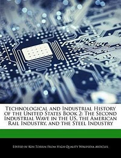 Technological and Industrial History of the United States Book 2: The Second Industrial Wave in the Us, the American Rail Industry, and the Steel Indu