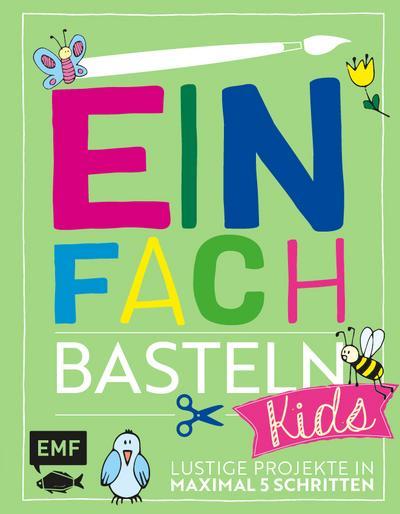 Einfach Basteln Kids; Lustige Projekte in maximal 5 Schritten; Deutsch