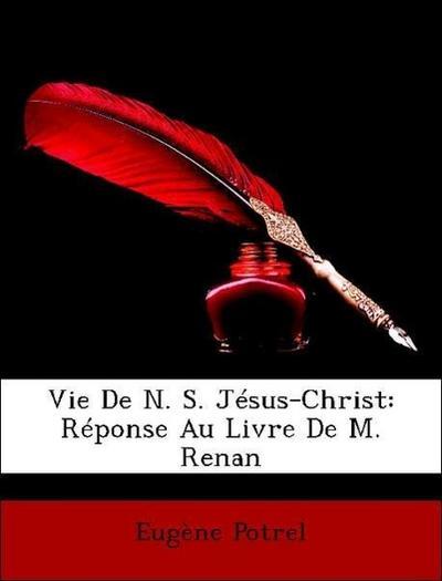 Potrel, E: Vie De N. S. Jésus-Christ: Réponse Au Livre De M.