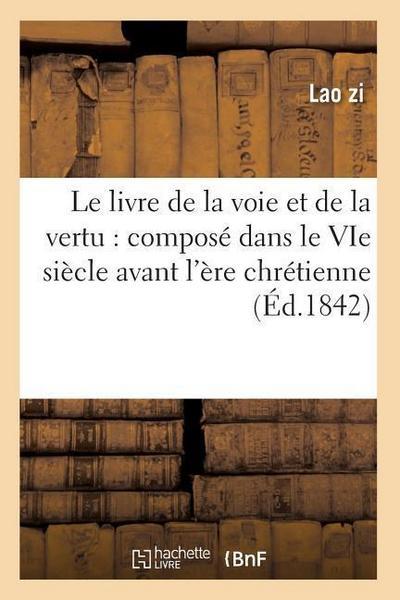 Le Livre de la Voie Et de la Vertu: Composé Dans Le Vie Siècle Avant l'Ère Chrétienne (Éd.1842)
