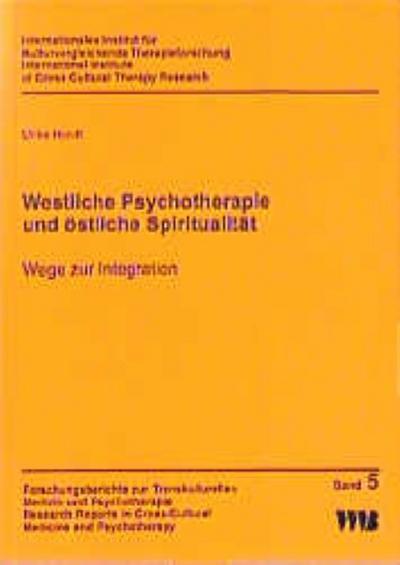 Westliche Psychotherapie und östliche Spiritualität: Wege zur Integration (Forschungsberichte zur Transkulturellen Medizin und Psychotherapie ... in Cross-Cultural Medicine and Psychotherapy)