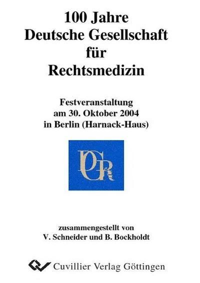 100 Jahre Deutsche Gesellschaft für Rechtsmedizin: Festveranstaltung am 30. Oktober 2004 in Berlin (Harnack-Haus)