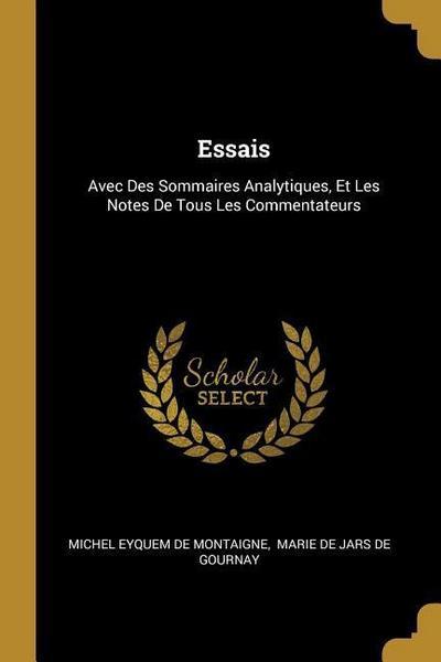 Essais: Avec Des Sommaires Analytiques, Et Les Notes de Tous Les Commentateurs