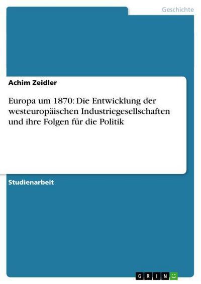 Europa um 1870: Die Entwicklung der westeuropäischen Industriegesellschaften und ihre Folgen für die Politik
