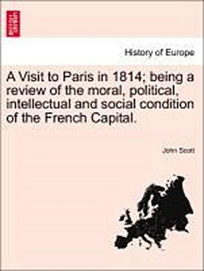 A Visit to Paris in 1814; being a review of the moral, political, intellectual and social condition of the French Capital.