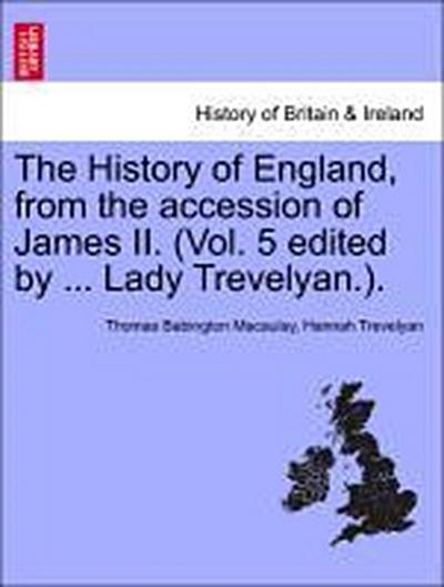 The History of England, from the accession of James II. (Vol. 5 edited by ... Lady Trevelyan.). Volume I.