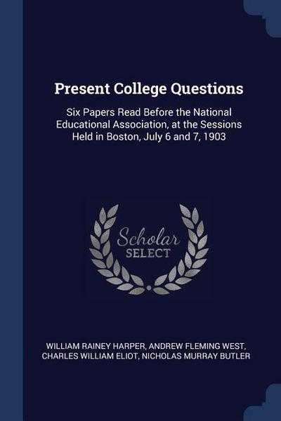 Present College Questions: Six Papers Read Before the National Educational Association, at the Sessions Held in Boston, July 6 and 7, 1903