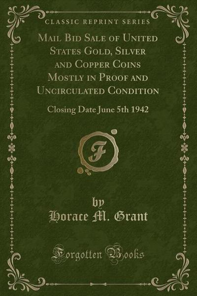 Mail Bid Sale of United States Gold, Silver and Copper Coins Mostly in Proof and Uncirculated Condition: Closing Date June 5th 1942 (Classic Reprint)