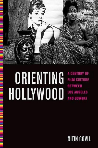 Orienting Hollywood: A Century of Film Culture Between Los Angeles and Bombay