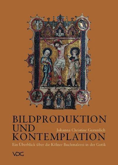 Bildproduktion und Kontemplation: Ein Überblick über die Kölner Buchmalerei in der Gotik unter besonderer Berücksichtigung der Kreuzigungsdarstellung