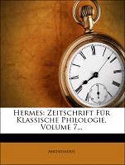 Hermes: Zeitschrift Für Klassische Philologie, Volume 7...