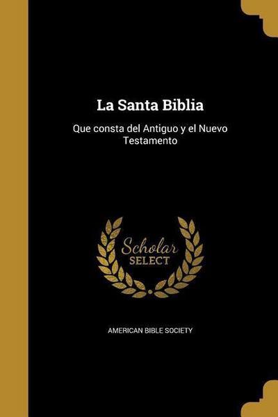 La Santa Biblia: Que consta del Antiguo y el Nuevo Testamento