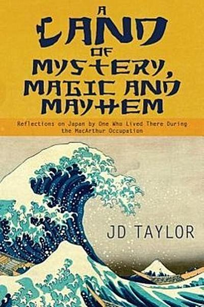 A Land of Mystery, Magic and Mayhem: Reflections on Japan by One Who Lived There During the MacArthur Occupation