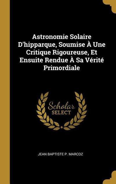 Astronomie Solaire d'Hipparque, Soumise À Une Critique Rigoureuse, Et Ensuite Rendue À Sa Vérité Primordiale