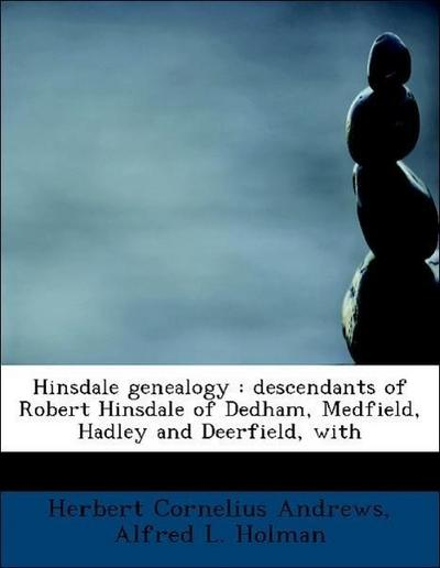 Hinsdale genealogy : descendants of Robert Hinsdale of Dedham, Medfield, Hadley and Deerfield, with